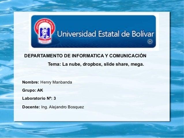 DEPARTAMENTO DE INFORMATICA Y COMUNICACIÓN Tema: La nube, dropbox, slide share, mega. Nombre: Henry Manbanda Grupo: AK Lab...