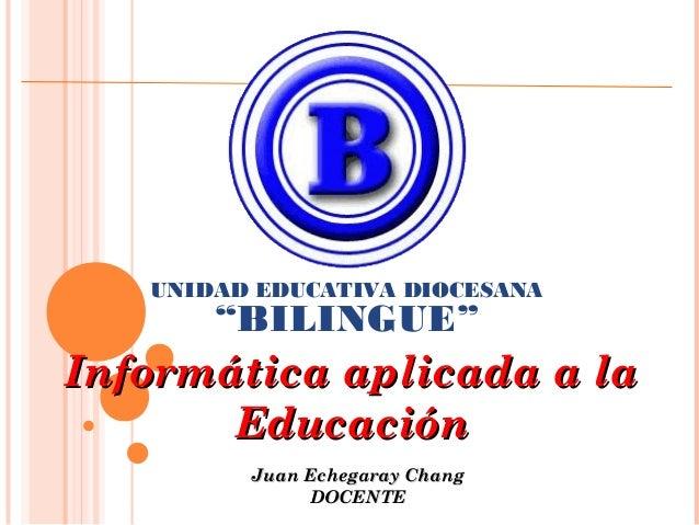 """UNIDAD EDUCATIVA DIOCESANA  """"BILINGUE""""  Informática aplicada a la Educación Juan Echegaray Chang DOCENTE"""