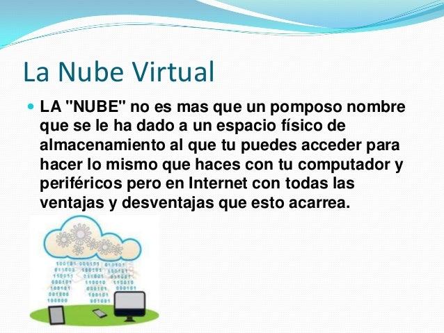 """La Nube Virtual  LA """"NUBE"""" no es mas que un pomposo nombre que se le ha dado a un espacio físico de almacenamiento al que..."""