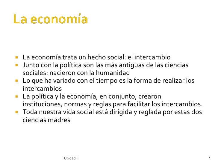 La economía trata un hecho social: el intercambio      Junto con la política son las más antiguas de las ciencias      s...