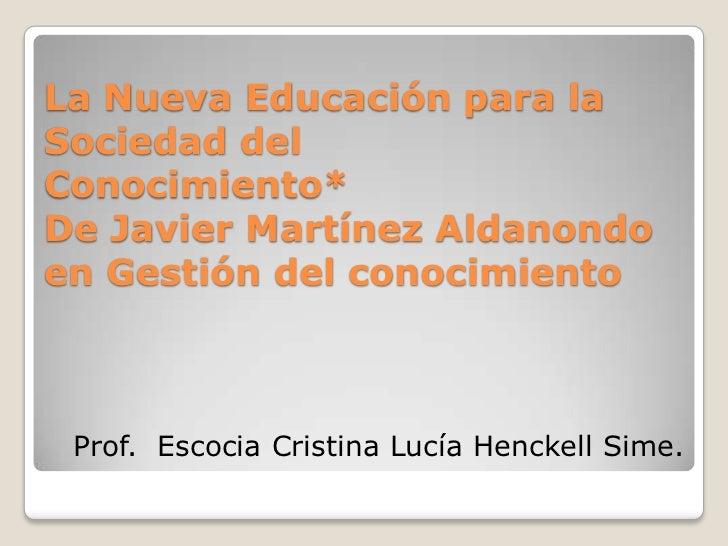 La Nueva Educación para la Sociedad delConocimiento*De Javier Martínez Aldanondo en Gestión del conocimiento<br />Prof.  E...
