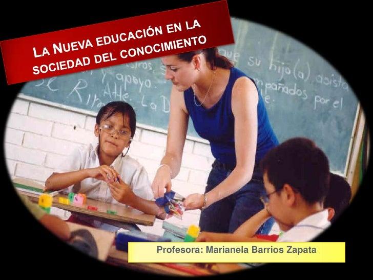 : La Nueva educación en la sociedad del conocimiento<br />Profesora: MarianelaBarrios Zapata<br />