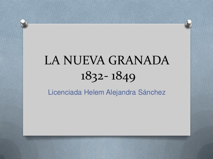 LA NUEVA GRANADA1832- 1849<br />Licenciada Helem Alejandra Sánchez<br />