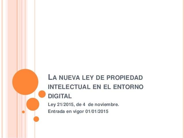 LA NUEVA LEY DE PROPIEDAD INTELECTUAL EN EL ENTORNO DIGITAL Ley 21/2015, de 4 de noviembre. Entrada en vigor 01/01/2015