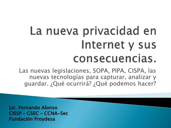 Las nuevas legislaciones, SOPA, PIPA, CISPA, las      nuevas tecnologías para capturar, analizar y     guardar. ¿Qué ocurr...