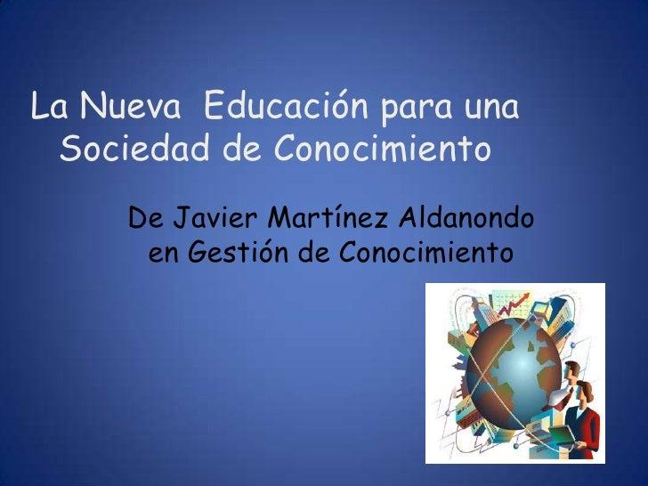La Nueva Educación para una Sociedad de Conocimiento     De Javier Martínez Aldanondo      en Gestión de Conocimiento