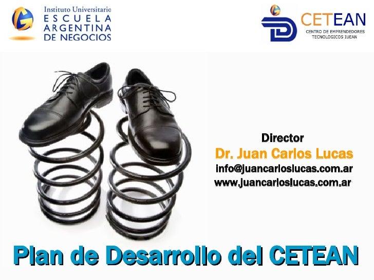 Plan de Desarrollo del CETEAN   Director  Dr. Juan Carlos Lucas [email_address] www.juancarloslucas.com.ar