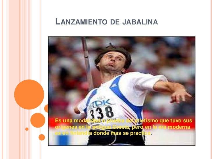 LANZAMIENTO DE JABALINAEs una modalidad o prueba del atletismo que tuvo susorigenes en la antigua Grecia, pero en la era m...