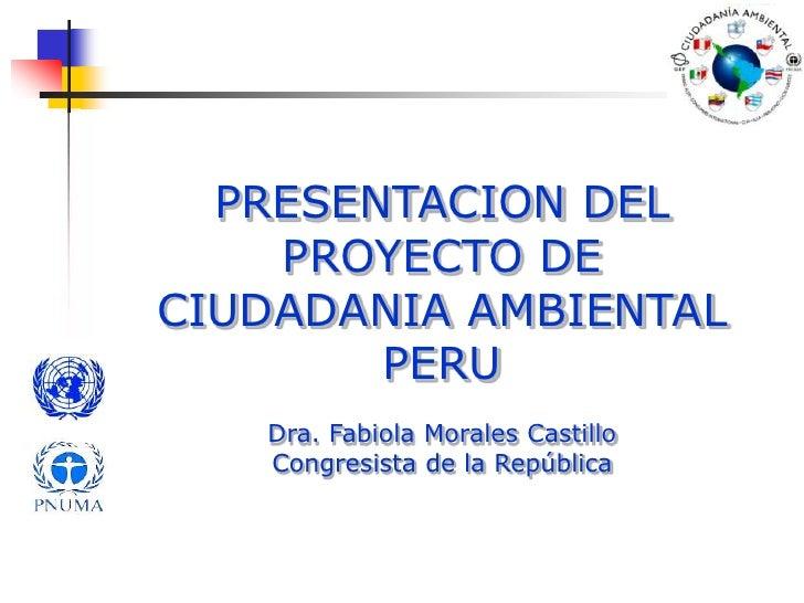 PRESENTACION DEL PROYECTO DE CIUDADANIA AMBIENTAL PERU<br />Dra. Fabiola Morales Castillo<br />Congresista de la República...