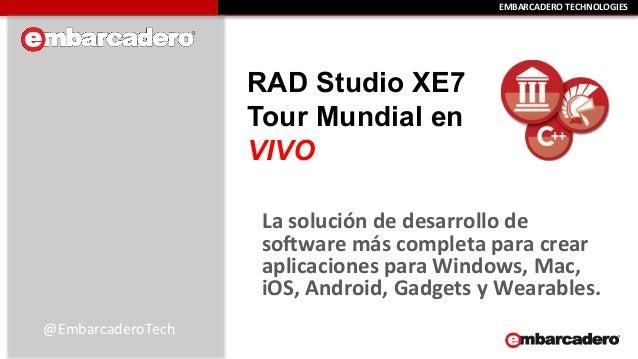EEMMBBAARRCCAADDEERROO  TTEECCHHNNOOLLOOGGIIEESS  RAD Studio XE7  Tour Mundial en  VIVO  La  solución  de  desarrollo  de ...