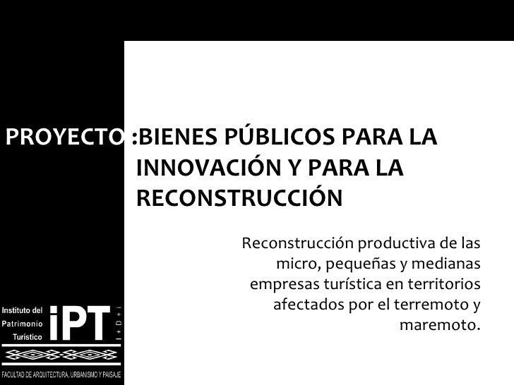 PROYECTO  : BIENES PÚBLICOS PARA LA    INNOVACIÓN Y PARA LA    RECONSTRUCCIÓN Reconstrucción productiva de las micro, pequ...