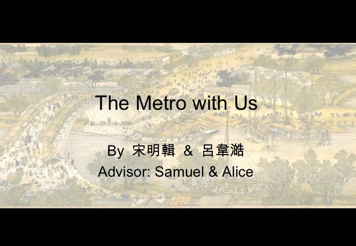 The Metro with Us By  宋明輯   &  呂韋澔 Advisor: Samuel & Alice