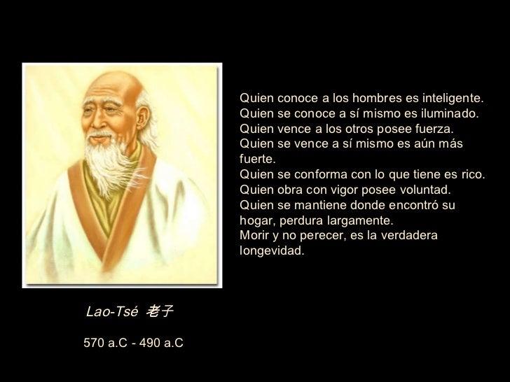 Lao-Tsé  老子  570 a.C - 490 a.C  Quien conoce a los hombres es inteligente. Quien se conoce a sí mismo es iluminado. Quien...