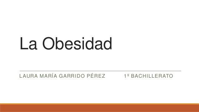 La Obesidad LAURA MARÍA GARRIDO PÉREZ 1º BACHILLERATO