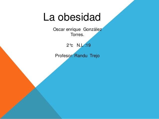 La obesidad  Oscar enrique González  Torres.  2°c N.L :19  Profesor: Randu Trejo