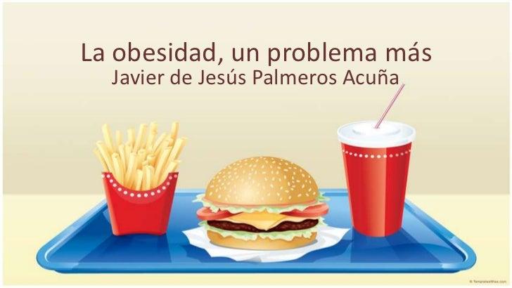 La obesidad, un problema más  Javier de Jesús Palmeros Acuña
