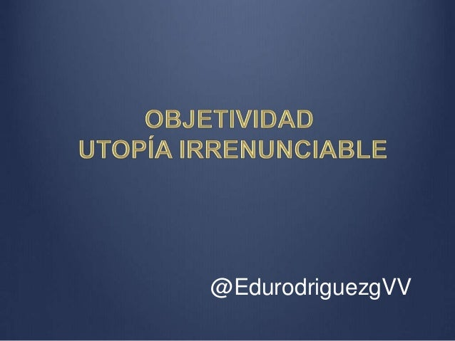 OBJETIVIDAD UTOPÍA IRRENUNCIABLE  @EdurodriguezgVV