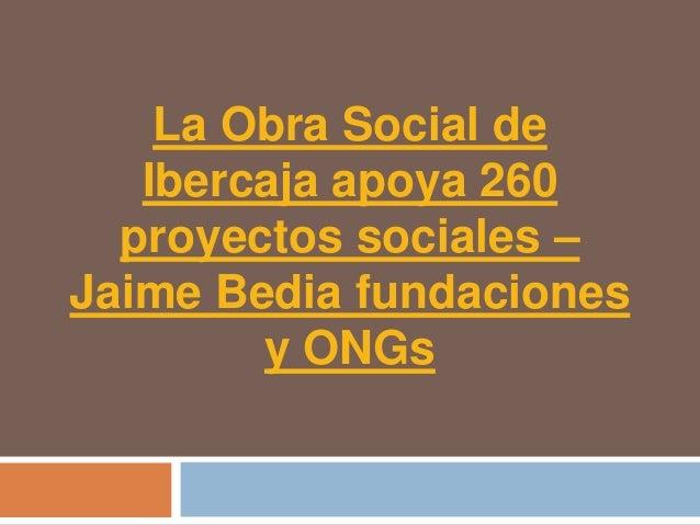 La Obra Social de   Ibercaja apoya 260  proyectos sociales –Jaime Bedia fundaciones        y ONGs