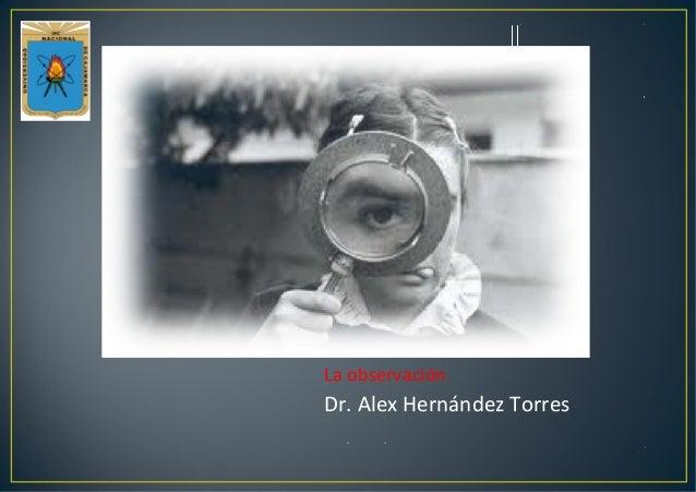 La observación Dr. Alex Hernández Torres
