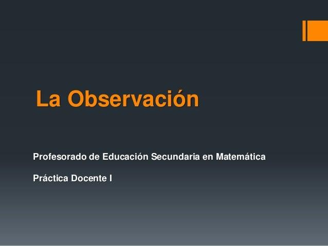 La Observación Profesorado de Educación Secundaria en Matemática Práctica Docente I