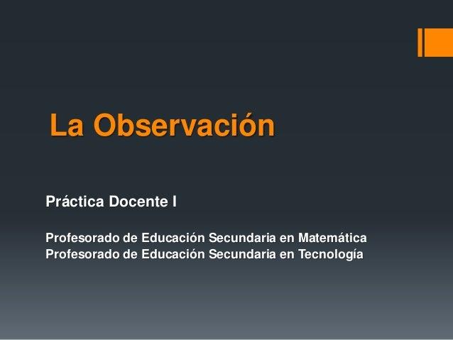 La Observación Práctica Docente I Profesorado de Educación Secundaria en Matemática Profesorado de Educación Secundaria en...