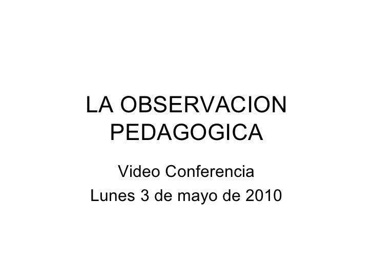 LA OBSERVACION PEDAGOGICA Video Conferencia Lunes 3 de mayo de 2010