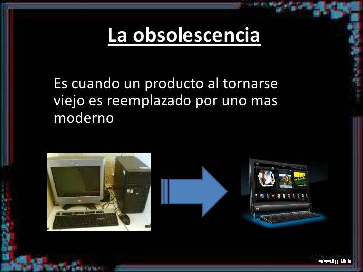La obsolescencia<br />Es cuando un producto al tornarse viejo es reemplazado por uno mas moderno<br />