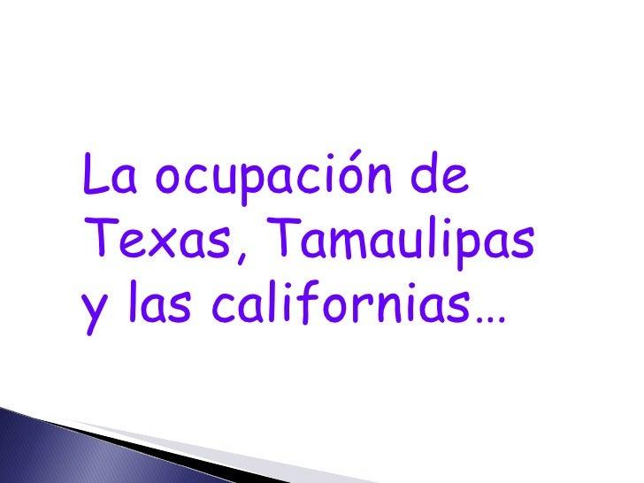 La ocupación de Texas, Tamaulipas y las californias…