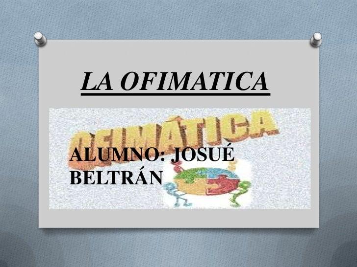 LA OFIMATICAALUMNO: JOSUÉBELTRÁN