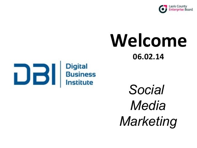 Social Media Marketing  Welcome 06.02.14  Social Media Marketing © 2013 Digital Business Institute