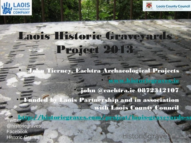 1 Laois Historic Graveyards Project 2013 • John Tierney, Eachtra Archaeological Projects • www.historicgraves.ie • john @e...