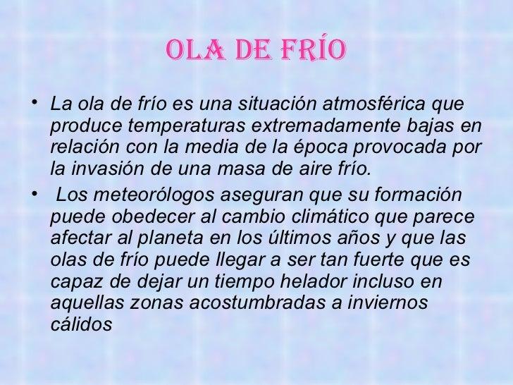 OLA DE FRÍO• La ola de frío es una situación atmosférica que  produce temperaturas extremadamente bajas en  relación con l...