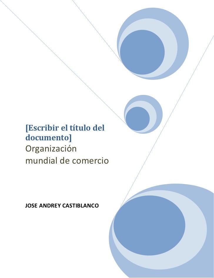 """[Escribir el título del documento]Organización mundial de comercioJOSE ANDREY CASTIBLANCO<br />Contenido TOC o """"1-3"""" h z u..."""