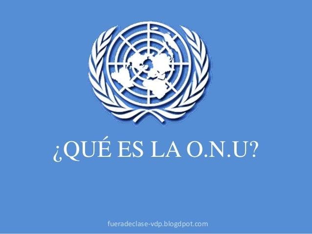 ¿QUÉ ES LA O.N.U? fueradeclase-vdp.blogdpot.com