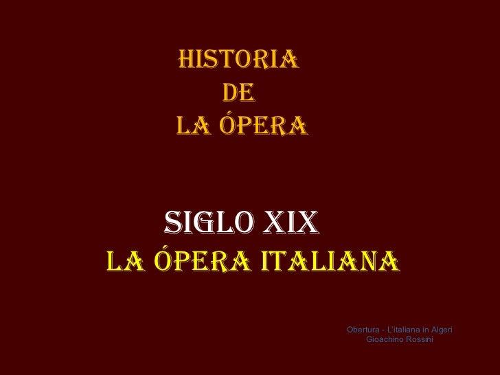 Historia       de    la Ópera   siGlo XiXla Ópera italiaNa               Obertura - L'italiana in Algeri                  ...