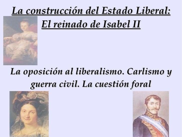La construcción del Estado Liberal: El reinado de Isabel II La oposición al liberalismo. Carlismo y guerra civil. La cuest...
