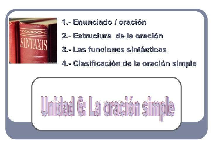 1.- Enunciado / oración2.- Estructura de la oración3.- Las funciones sintácticas4.- Clasificación de la oración simple