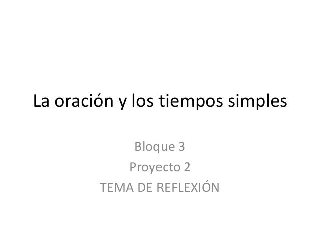 La oración y los tiempos simples            Bloque 3           Proyecto 2        TEMA DE REFLEXIÓN