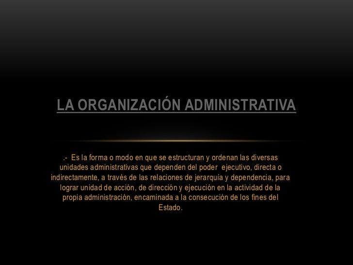 LA ORGANIZACIÓN ADMINISTRATIVA    .- Es la forma o modo en que se estructuran y ordenan las diversas   unidades administra...