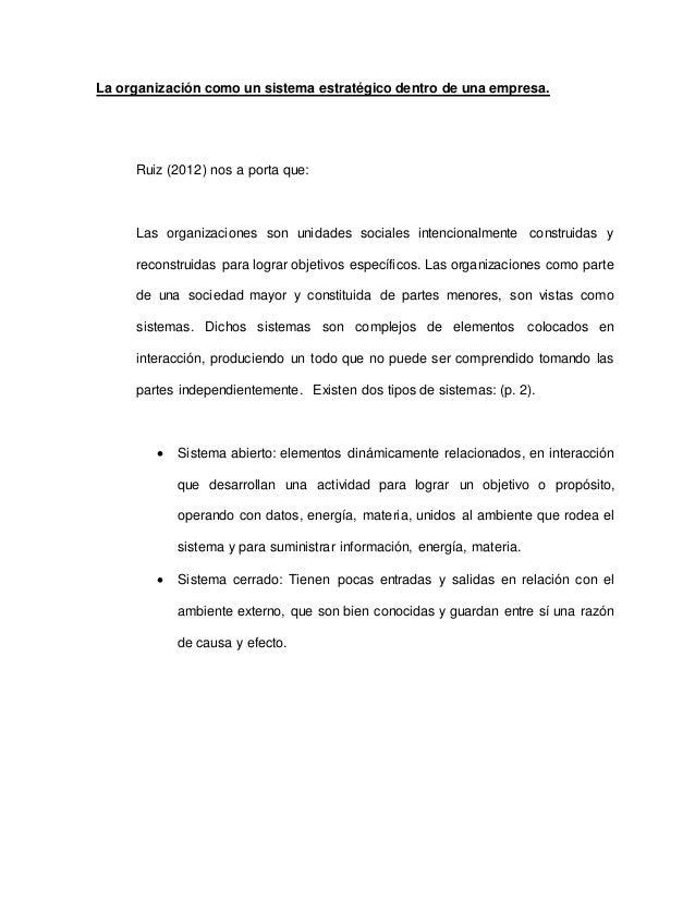 La organización como un sistema estratégico dentro de una empresa. Ruiz (2012) nos a porta que: Las organizaciones son uni...