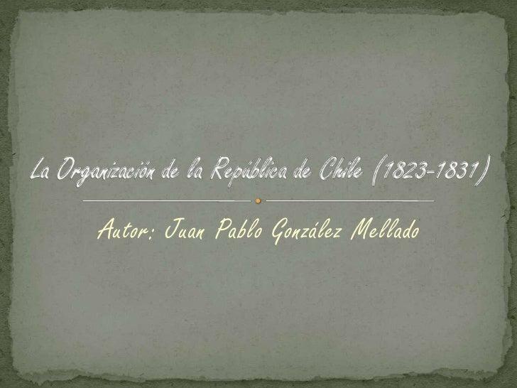 Autor: Juan Pablo González Mellado<br />La Organización de la República de Chile (1823-1831)<br />