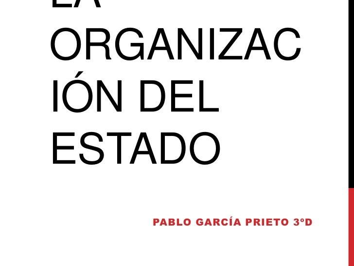 LAORGANIZACIÓN DELESTADO   PABLO GARCÍA PRIETO 3ºD