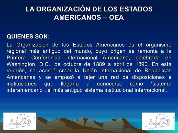 LA ORGANIZACIÓN DE LOS ESTADOS AMERICANOS – OEA QUIENES SON: La Organización de los Estados Americanos es el organismo reg...
