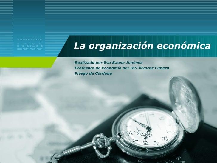 La organización económica Realizado por Eva Baena Jiménez Profesora de Economía del IES Álvarez Cubero Priego de Córdoba