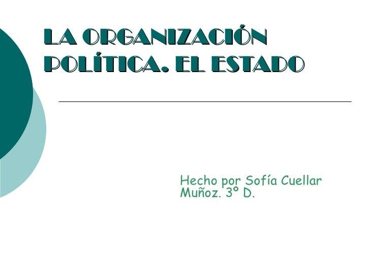 LA ORGANIZACIÓNPOLÍTICA. EL ESTADO         Hecho por Sofía Cuellar         Muñoz. 3º D.