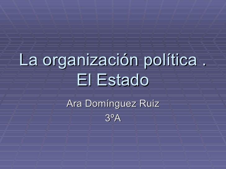 La organización política .       El Estado      Ara Domínguez Ruiz             3ºA