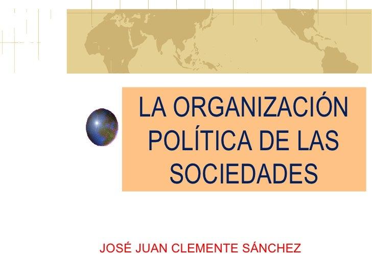 LA ORGANIZACIÓN POLÍTICA DE LAS SOCIEDADES JOSÉ JUAN CLEMENTE SÁNCHEZ