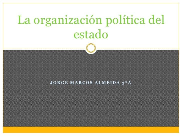 La organización política del          estado      JORGE MARCOS ALMEIDA 3ºA