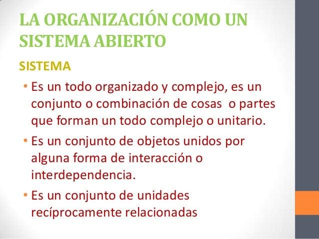LA ORGANIZACIÓN COMO UN SISTEMA ABIERTO SISTEMA • Es un todo organizado y complejo, es un conjunto o combinación de cosas ...