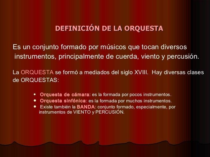 <ul><li>DEFINICIÓN DE LA ORQUESTA   </li></ul><ul><li>Es un conjunto formado por músicos que tocan diversos </li></ul><ul>...